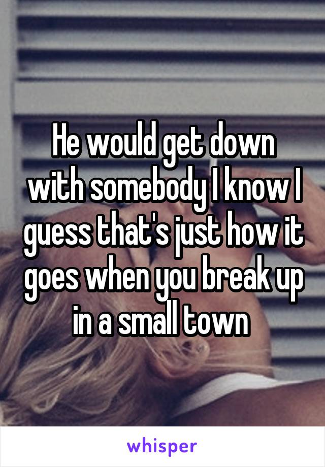 He would get down with somebody I know I guess that's just how it goes when you break up in a small town