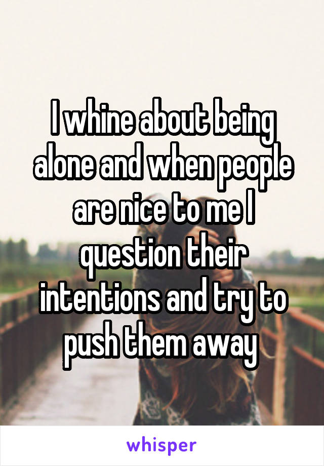 I whine about being alone and when people are nice to me I question their intentions and try to push them away
