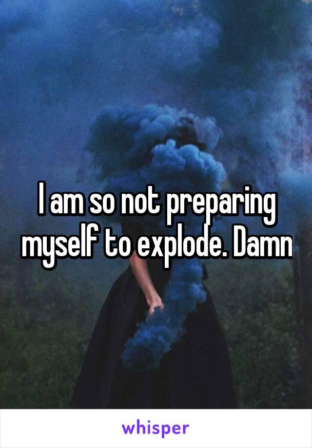 I am so not preparing myself to explode. Damn
