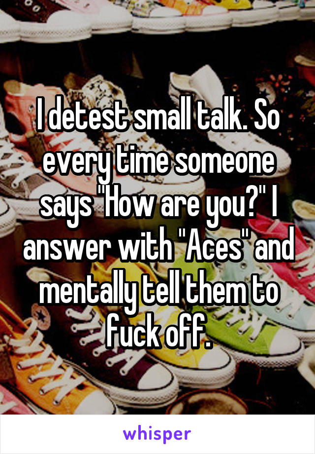 "I detest small talk. So every time someone says ""How are you?"" I answer with ""Aces"" and mentally tell them to fuck off."
