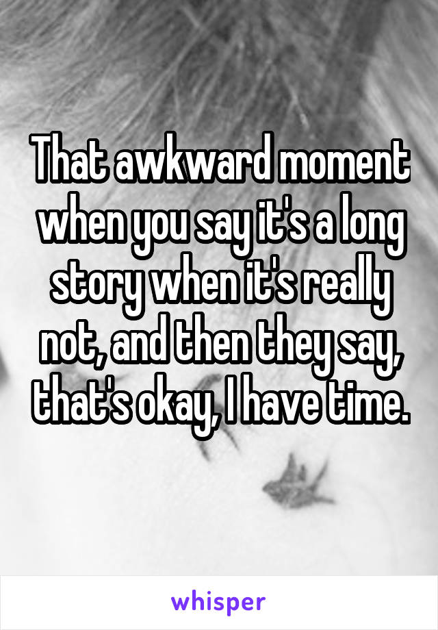 That awkward moment when you say it's a long story when it's really not, and then they say, that's okay, I have time.