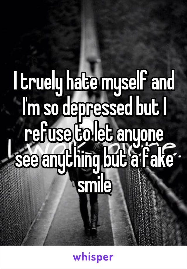 I truely hate myself and I'm so depressed but I refuse to let anyone see anything but a fake smile