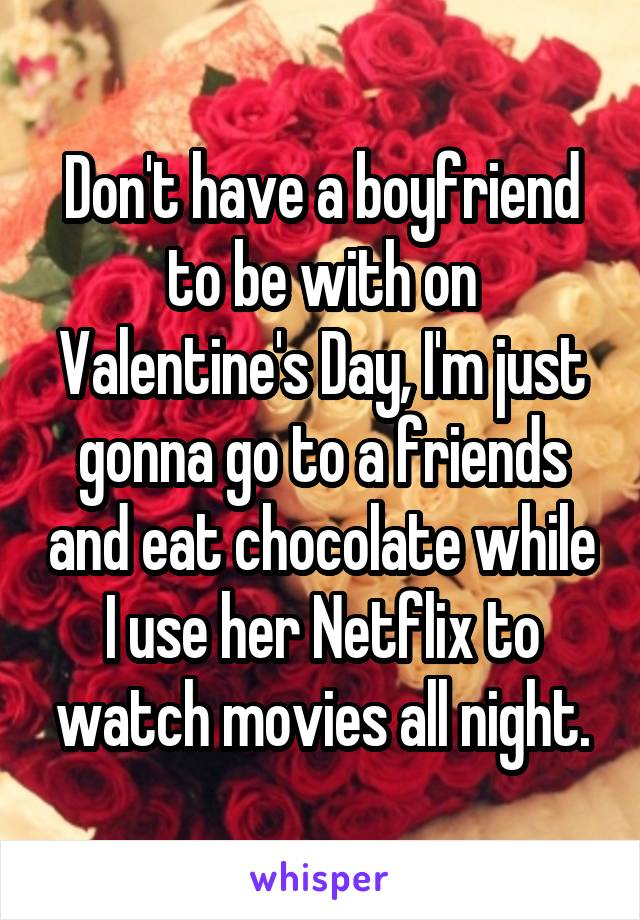 Don't have a boyfriend to be with on Valentine's Day, I'm just gonna go to a friends and eat chocolate while I use her Netflix to watch movies all night.