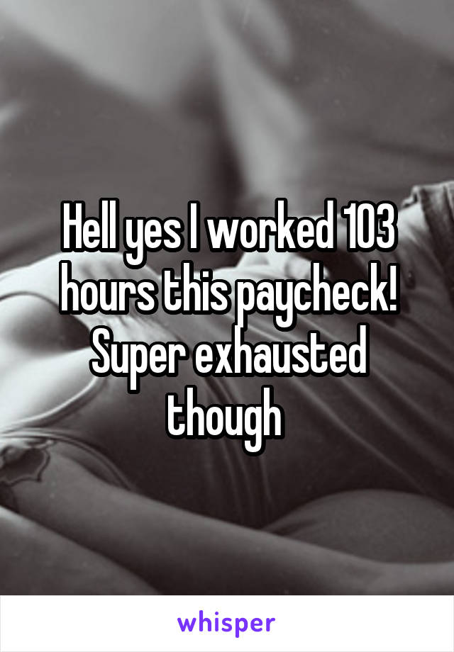 Hell yes I worked 103 hours this paycheck! Super exhausted though