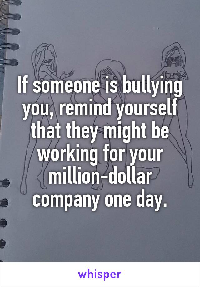 If someone is bullying you, remind yourself that they might be working for your million-dollar company one day.