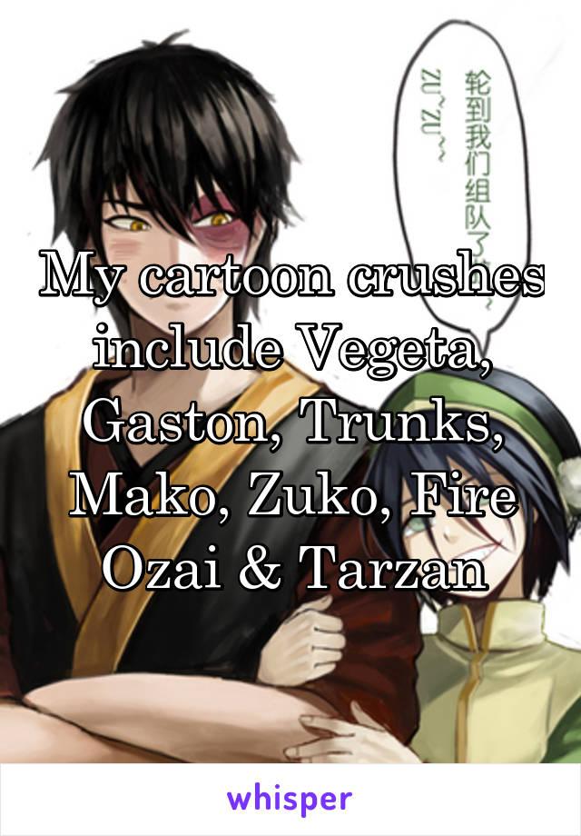 My cartoon crushes include Vegeta, Gaston, Trunks, Mako, Zuko, Fire Ozai & Tarzan
