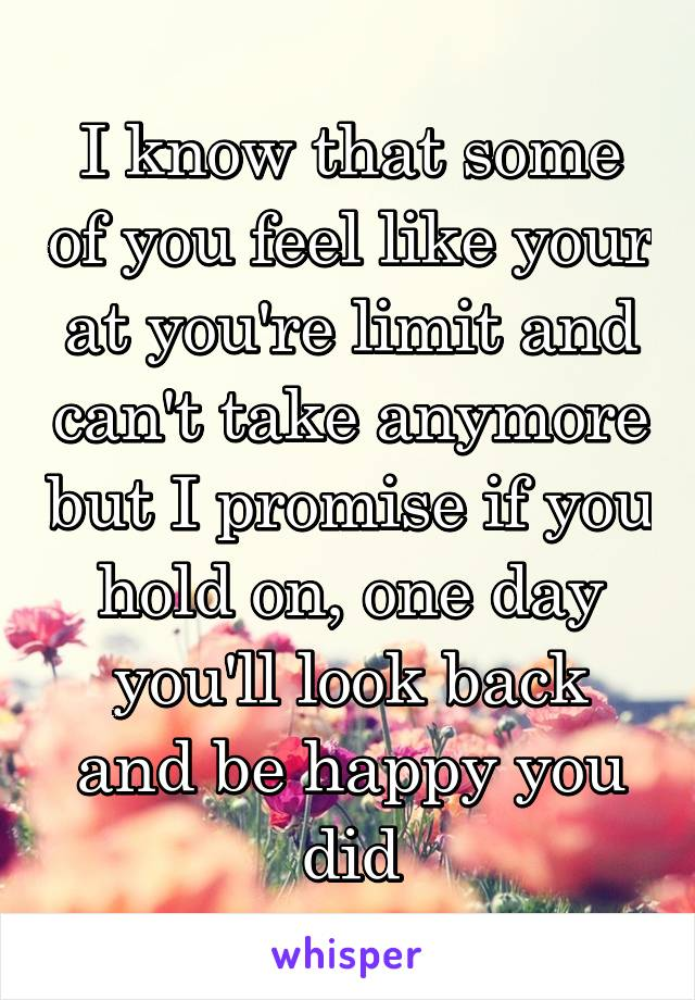 I know that some of you feel like your at you're limit and can't take anymore but I promise if you hold on, one day you'll look back and be happy you did
