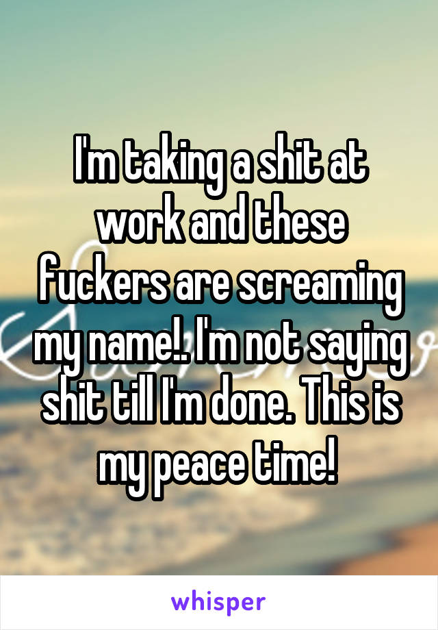 I'm taking a shit at work and these fuckers are screaming my name!. I'm not saying shit till I'm done. This is my peace time!