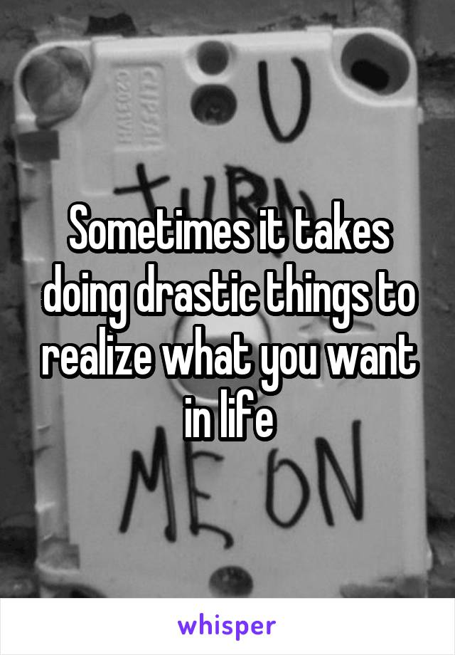 Sometimes it takes doing drastic things to realize what you want in life