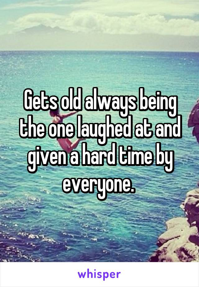 Gets old always being the one laughed at and given a hard time by everyone.