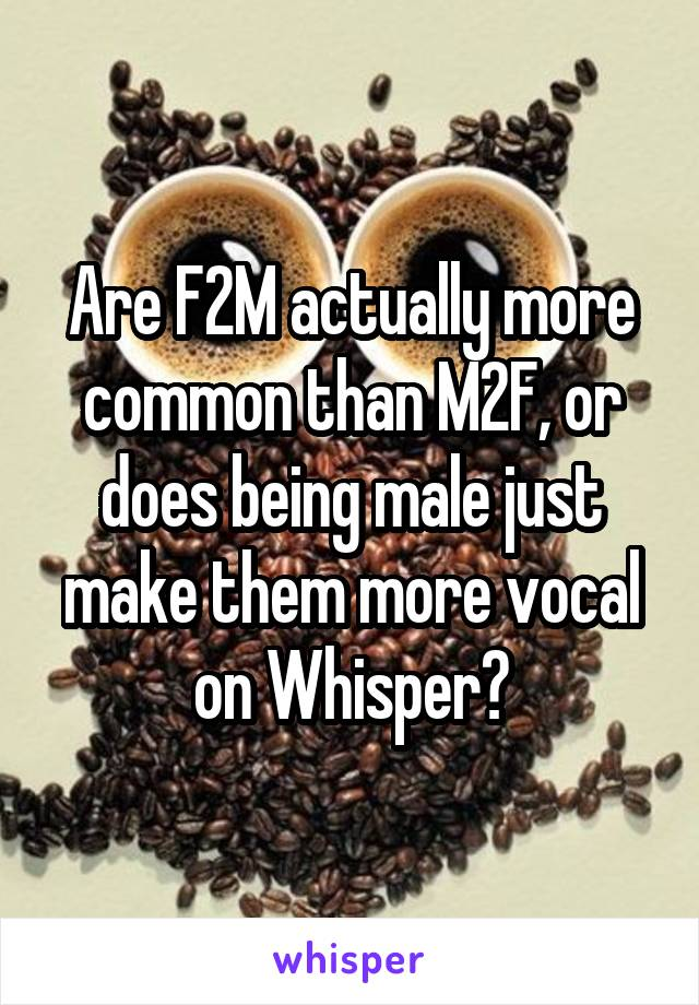 Are F2M actually more common than M2F, or does being male just make them more vocal on Whisper?