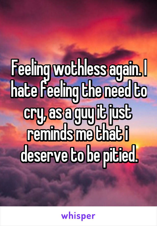 Feeling wothless again. I hate feeling the need to cry, as a guy it just  reminds me that i  deserve to be pitied.