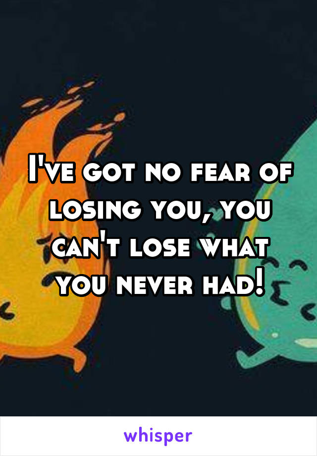 I've got no fear of losing you, you can't lose what you never had!