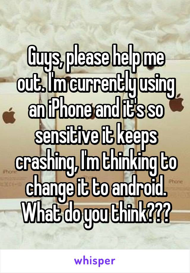 Guys, please help me out. I'm currently using an iPhone and it's so sensitive it keeps crashing, I'm thinking to change it to android. What do you think???