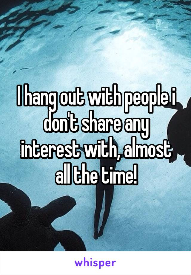 I hang out with people i don't share any interest with, almost all the time!