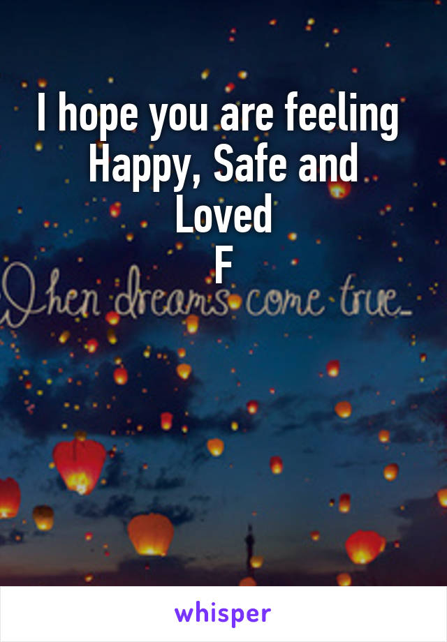 I hope you are feeling  Happy, Safe and Loved F