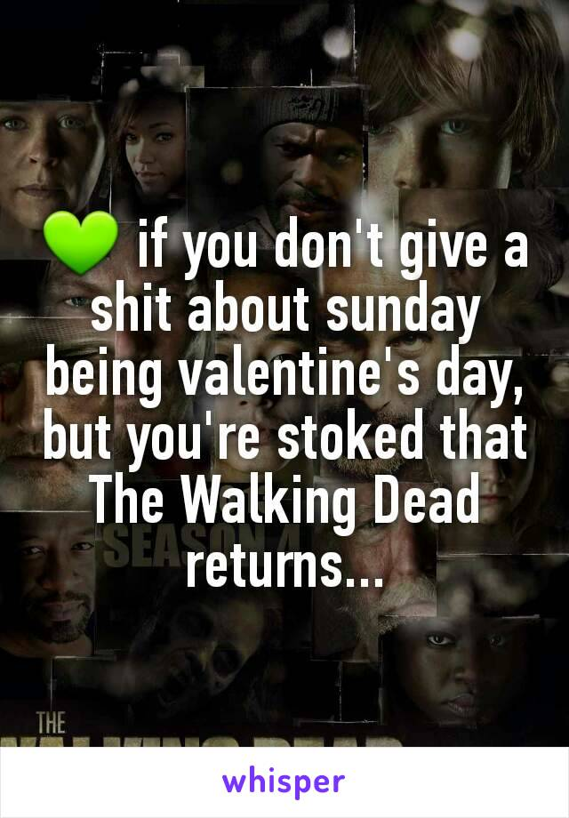 💚 if you don't give a shit about sunday being valentine's day, but you're stoked that The Walking Dead returns...