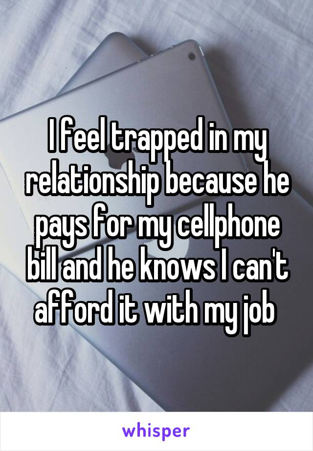 I feel trapped in my relationship because he pays for my cellphone bill and he knows I can't afford it with my job