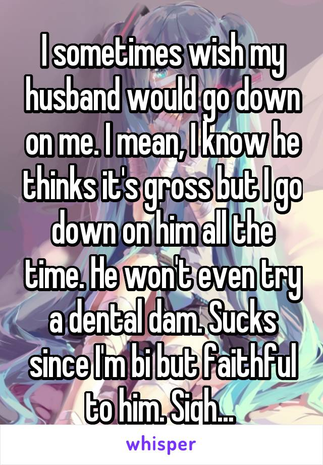 I sometimes wish my husband would go down on me. I mean, I know he thinks it's gross but I go down on him all the time. He won't even try a dental dam. Sucks since I'm bi but faithful to him. Sigh...