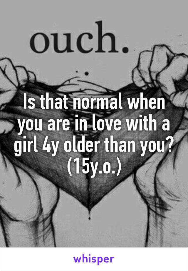Is that normal when you are in love with a girl 4y older than you? (15y.o.)