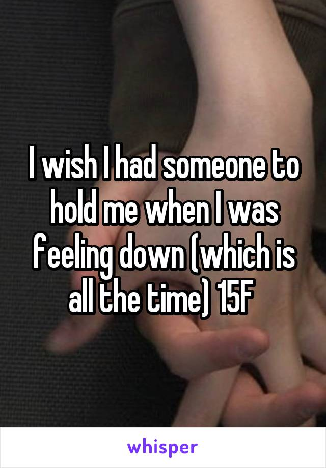 I wish I had someone to hold me when I was feeling down (which is all the time) 15F