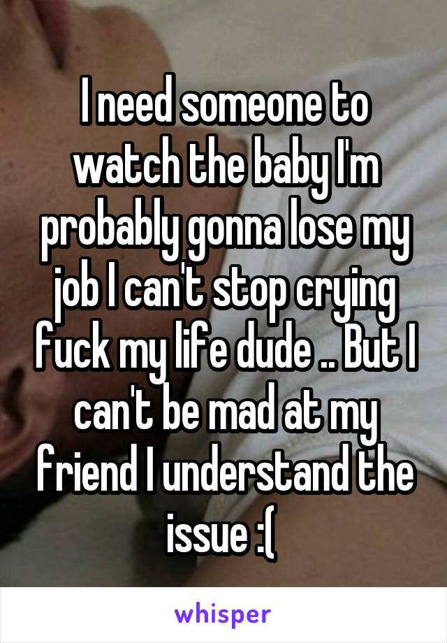 I need someone to watch the baby I'm probably gonna lose my job I can't stop crying fuck my life dude .. But I can't be mad at my friend I understand the issue :(