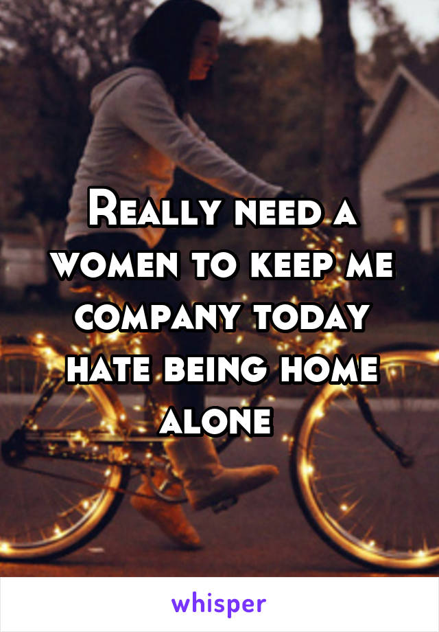 Really need a women to keep me company today hate being home alone