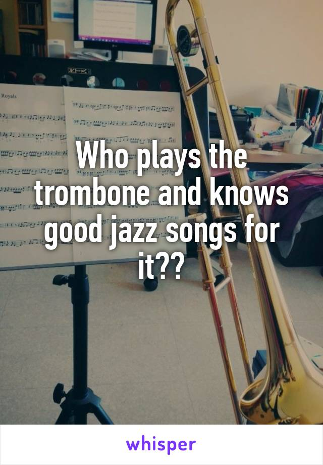 Who plays the trombone and knows good jazz songs for it??