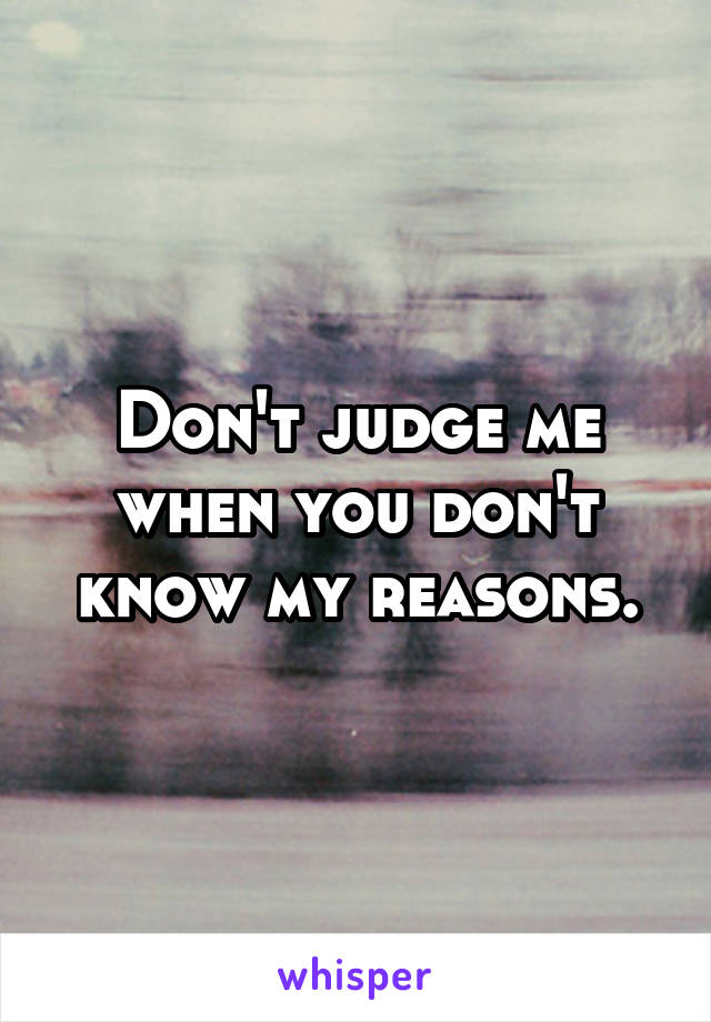 Don't judge me when you don't know my reasons.