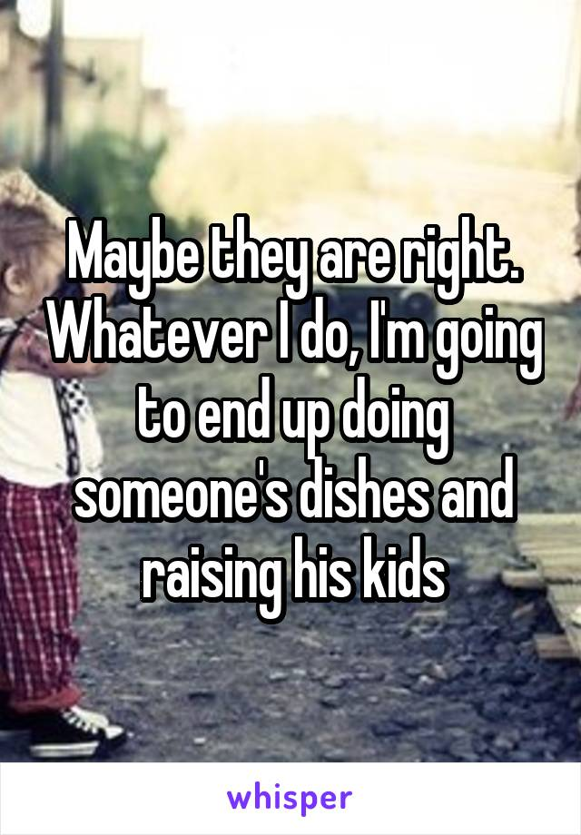 Maybe they are right. Whatever I do, I'm going to end up doing someone's dishes and raising his kids
