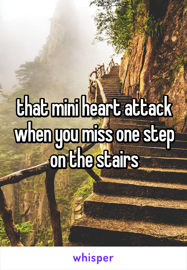 that mini heart attack when you miss one step on the stairs