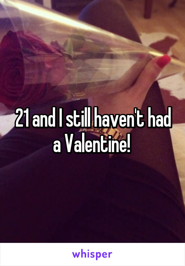 21 and I still haven't had a Valentine!