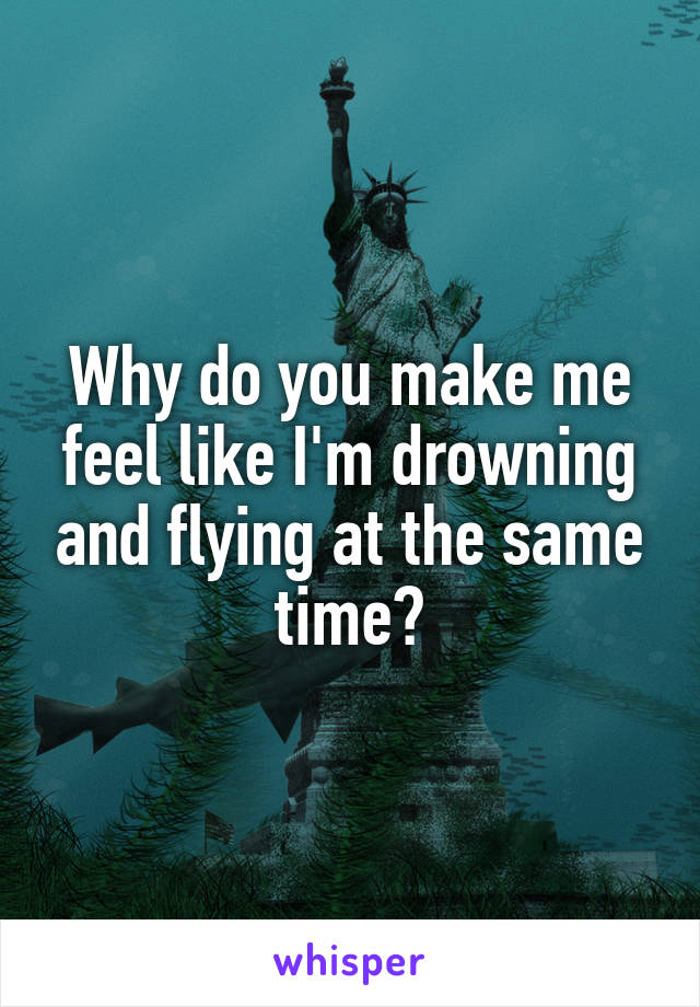 Why do you make me feel like I'm drowning and flying at the same time?