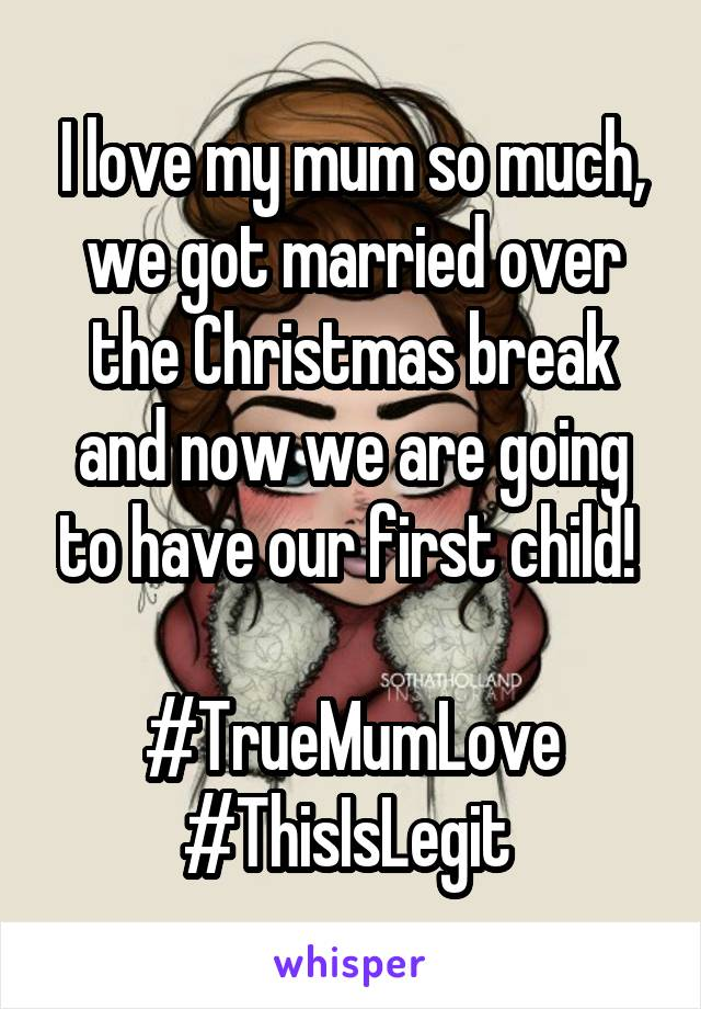 I love my mum so much, we got married over the Christmas break and now we are going to have our first child!   #TrueMumLove #ThisIsLegit