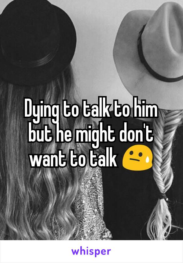 Dying to talk to him but he might don't want to talk 😓