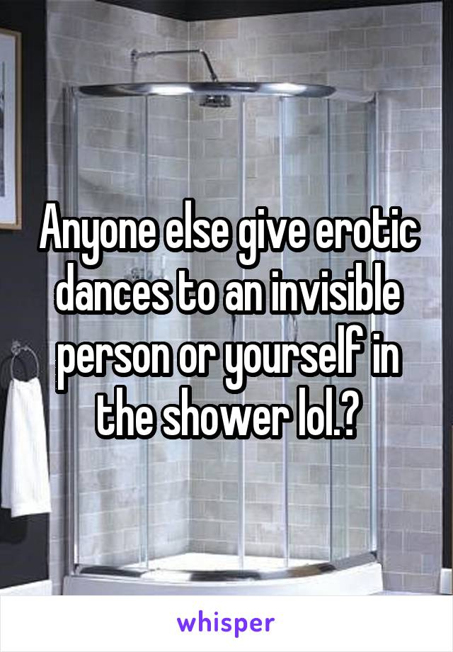 Anyone else give erotic dances to an invisible person or yourself in the shower lol.?