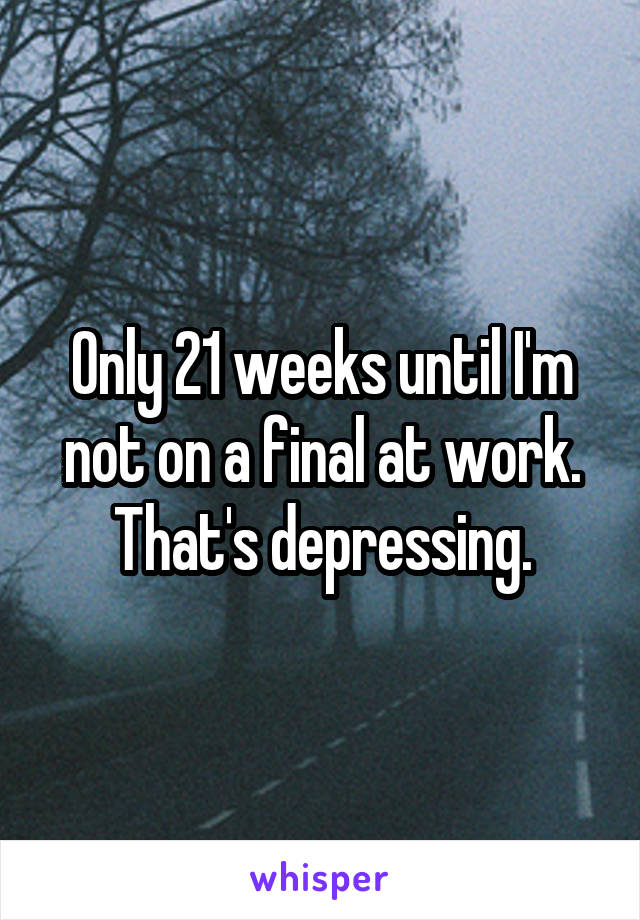 Only 21 weeks until I'm not on a final at work. That's depressing.