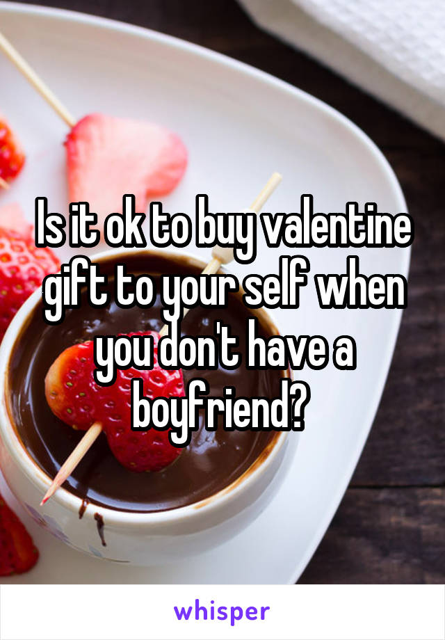Is it ok to buy valentine gift to your self when you don't have a boyfriend?