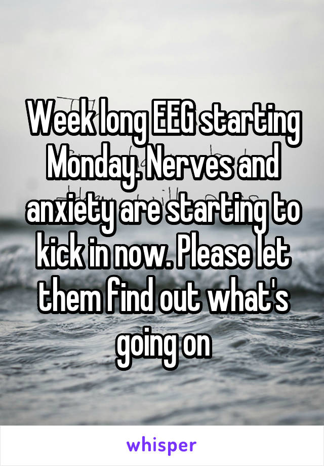Week long EEG starting Monday. Nerves and anxiety are starting to kick in now. Please let them find out what's going on