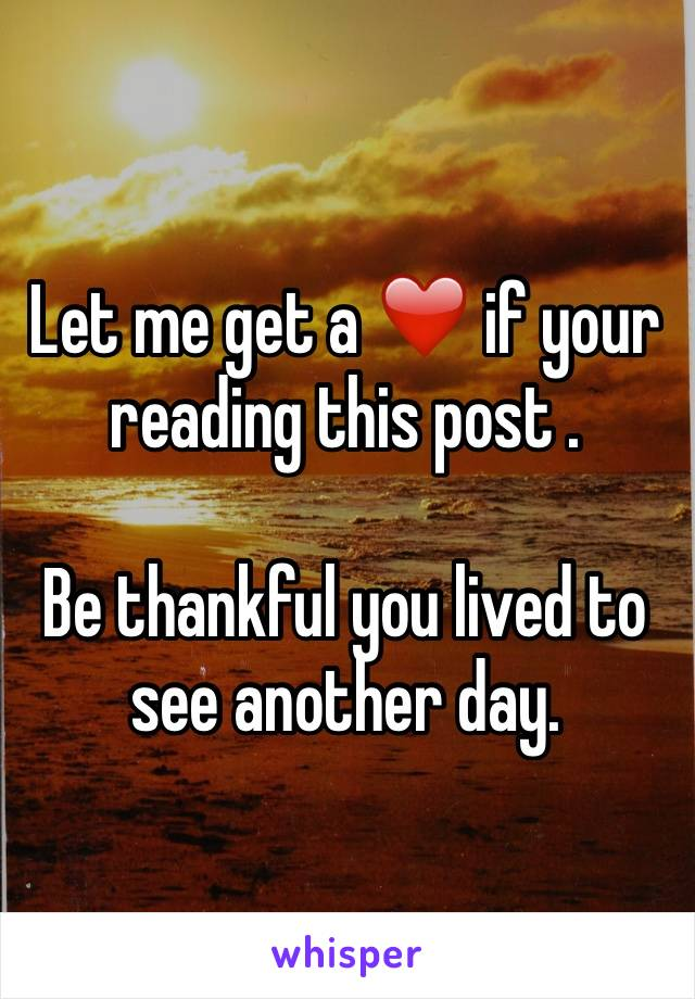 Let me get a ❤️ if your reading this post .   Be thankful you lived to see another day.