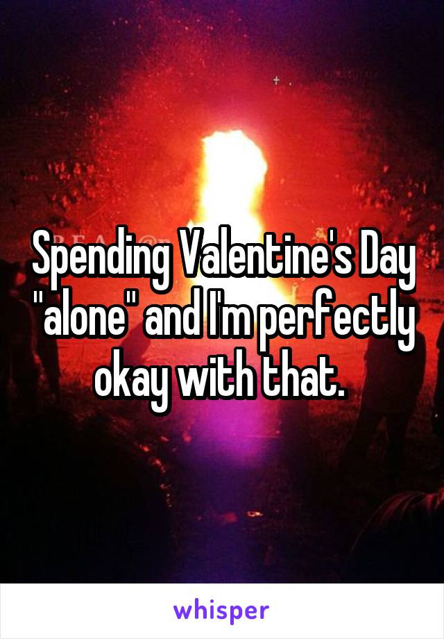"Spending Valentine's Day ""alone"" and I'm perfectly okay with that."