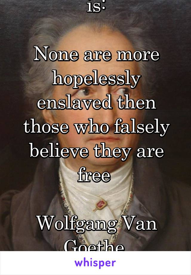 My favourite quote is:  None are more hopelessly enslaved then those who falsely believe they are free   Wolfgang Van Goethe
