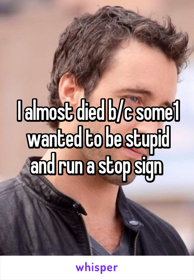 I almost died b/c some1 wanted to be stupid and run a stop sign