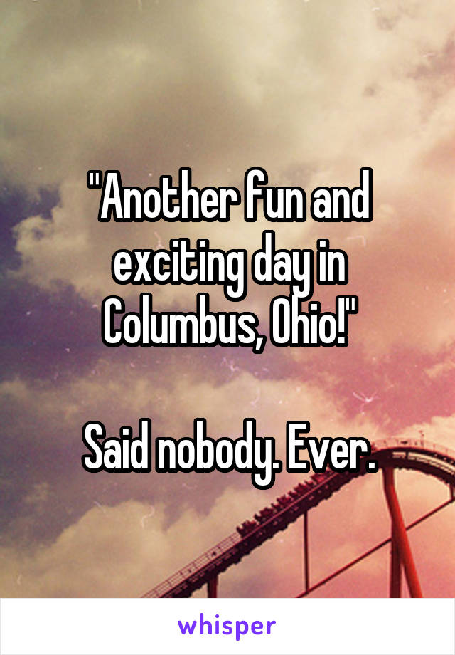 """""""Another fun and exciting day in Columbus, Ohio!""""  Said nobody. Ever."""