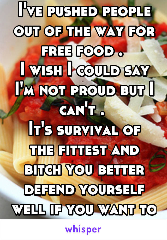 I've pushed people out of the way for free food .  I wish I could say I'm not proud but I can't .  It's survival of the fittest and bitch you better defend yourself well if you want to eat before me!