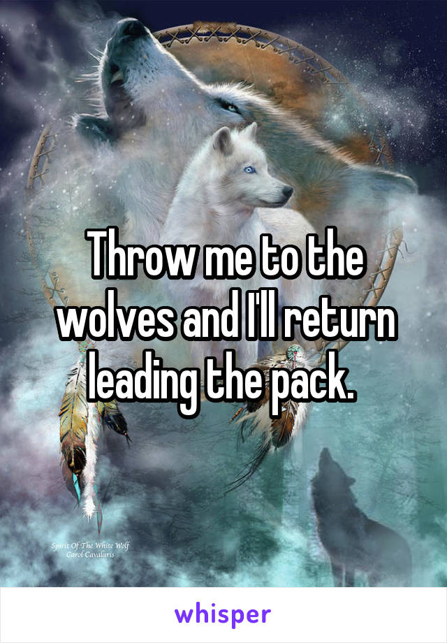 Throw me to the wolves and I'll return leading the pack.