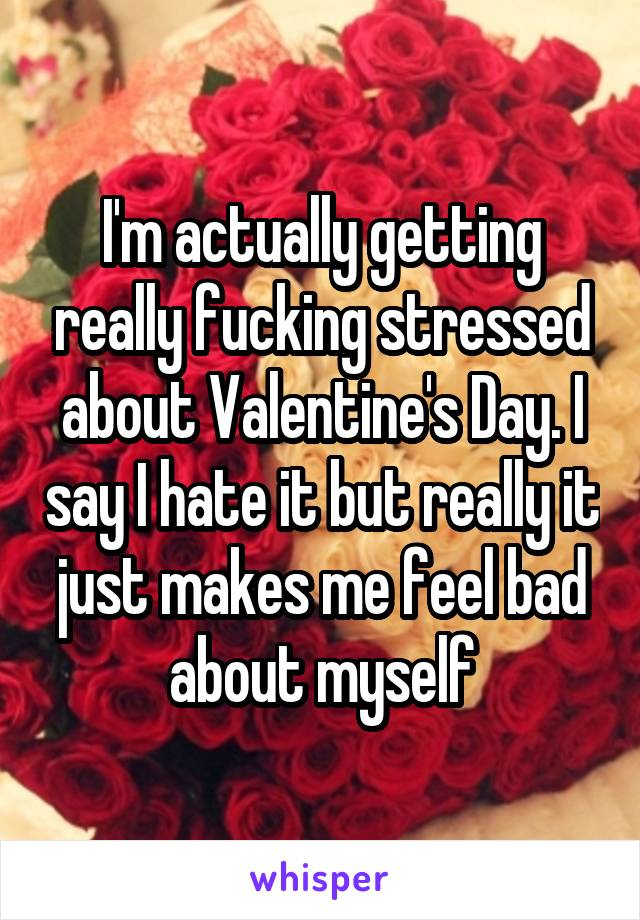 I'm actually getting really fucking stressed about Valentine's Day. I say I hate it but really it just makes me feel bad about myself