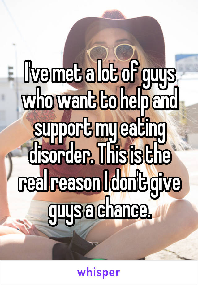 I've met a lot of guys who want to help and support my eating disorder. This is the real reason I don't give guys a chance.