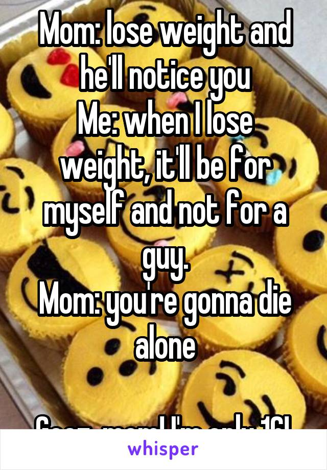 Mom: lose weight and he'll notice you Me: when I lose weight, it'll be for myself and not for a guy. Mom: you're gonna die alone  Geez, mom! I'm only 16!