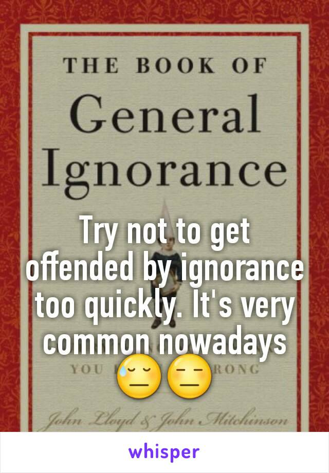 Try not to get offended by ignorance too quickly. It's very common nowadays 😓😑